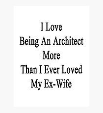 I Love Being An Architect More Than I Ever Loved My Ex-Wife Photographic Print