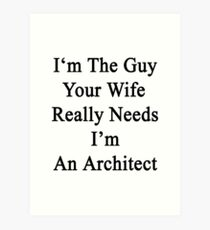 I'm The Guy Your Wife Really Needs I'm An Architect Art Print