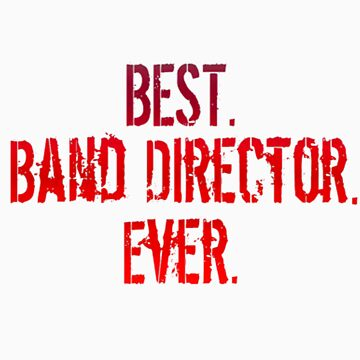 Best. Band Director. Ever. by shakeoutfitters