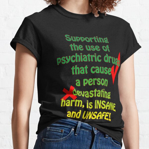 Supporting the use of psychiatric drugs that cause a person devastating harm, is INSANE and UNSAFE! Classic T-Shirt