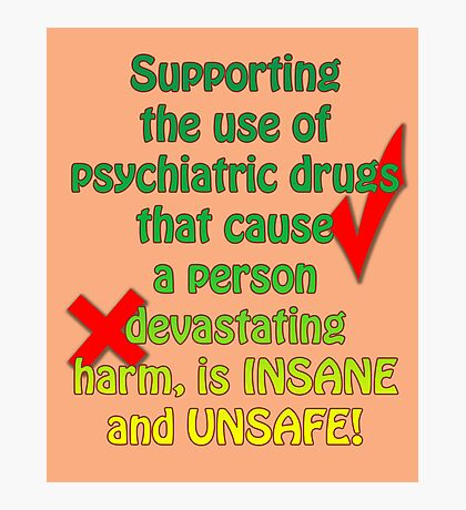 Supporting the use of psychiatric drugs that cause a person devastating harm, is INSANE and UNSAFE! Photographic Print