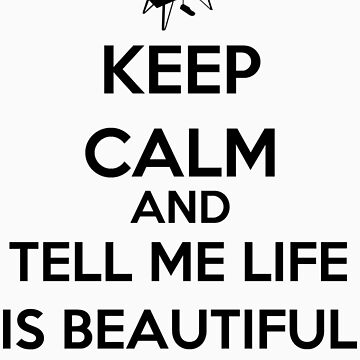 Keep Calm And Tell Me Life Is Beautiful by keanecalm
