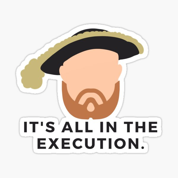 """It's all in the execution."" - Henry VIII/Tudors/History Buff/History Lover/History Stickers/History Nerd/History Teade Sticker"