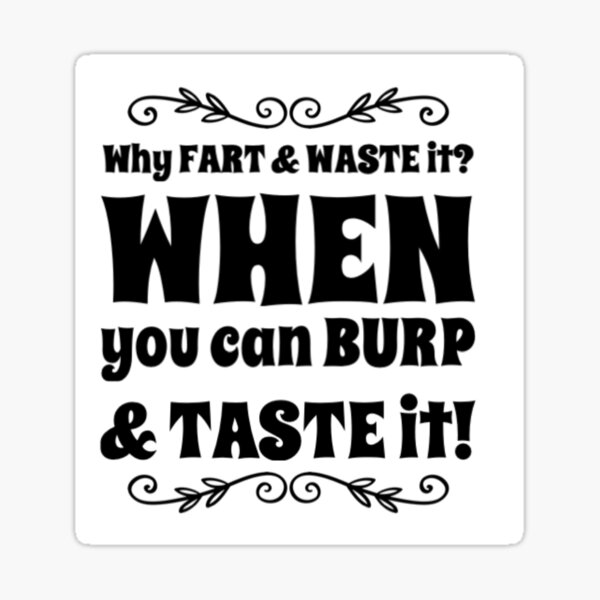 Why fart and waste it? When you can burp and taste it!  Sticker