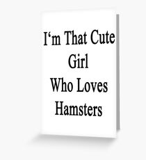 I'm That Cute Girl Who Loves Hamsters Greeting Card