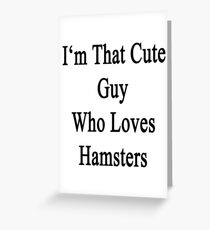 I'm That Cute Guy Who Loves Hamsters Greeting Card