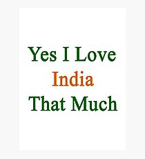Yes I Love India That Much Photographic Print