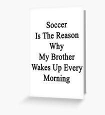 Soccer Is The Reason Why My Brother Wakes Up Every Morning Greeting Card