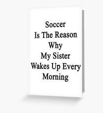 Soccer Is The Reason Why My Sister Wakes Up Every Morning Greeting Card