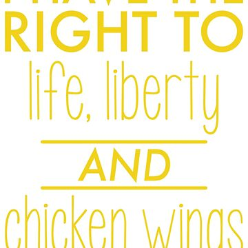 I have the right to life, liberty and chicken wings by funkingonuts