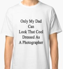 Only My Dad Can Look That Cool Dressed As A Photographer Classic T-Shirt