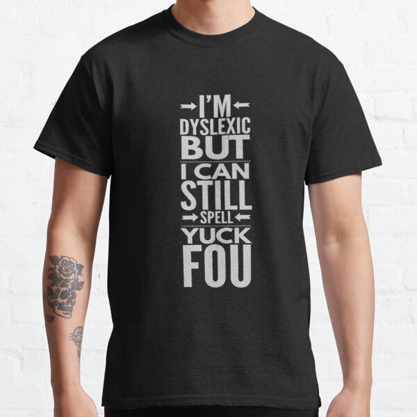 I'm Dyslexic But I Can Still Spell Yuck Fou Classic T-Shirt
