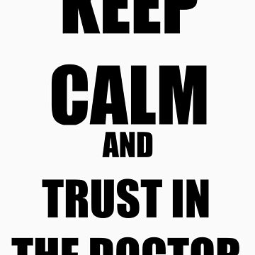 Keep Calm and Trust In The Doctor by Si0bhan