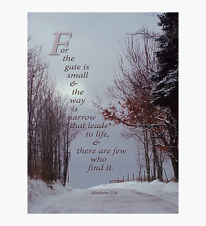 For the gate is narrow-Matthew 7:14 Photographic Print