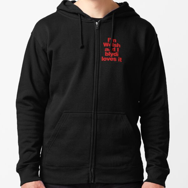 I'm Welsh and I blydi loves it Zipped Hoodie