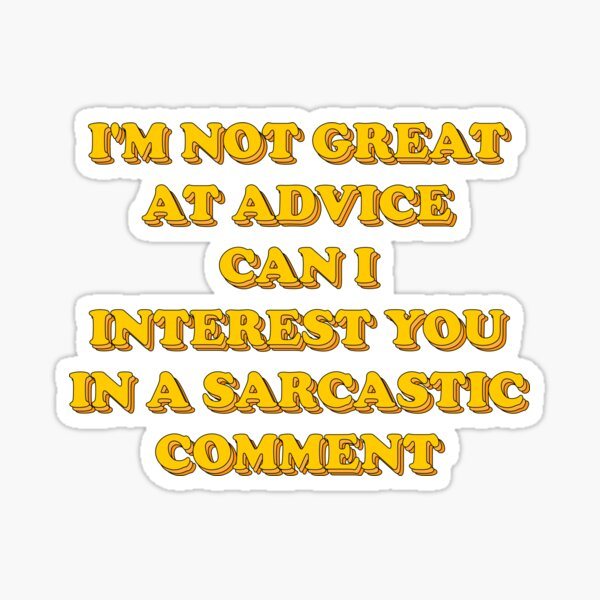 I'm not great at advice can i interest you in a sarcastic comment Sticker