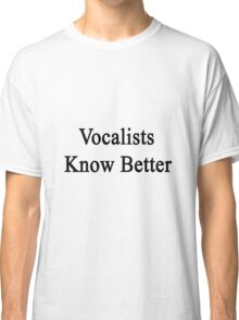 Vocalists Know Better Classic T-Shirt