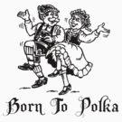 Born To Polka by HolidayT-Shirts