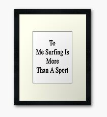 To Me Surfing Is More Than A Sport Framed Print