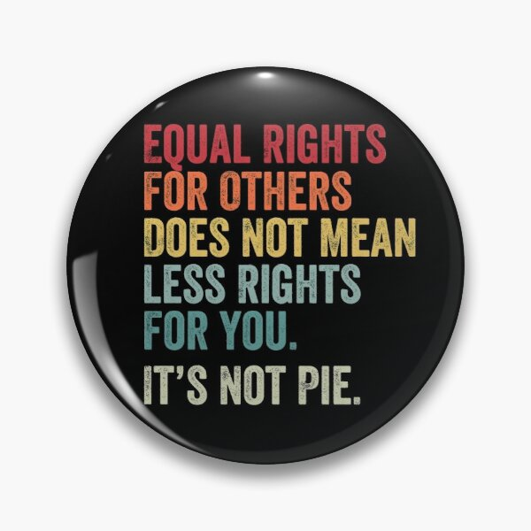equal rights for others does not mean less rights for you its not pie Pin