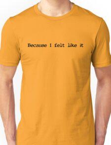Because I felt like it (black text) T-Shirt