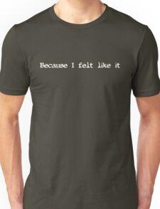 Because I felt like it (white text) T-Shirt
