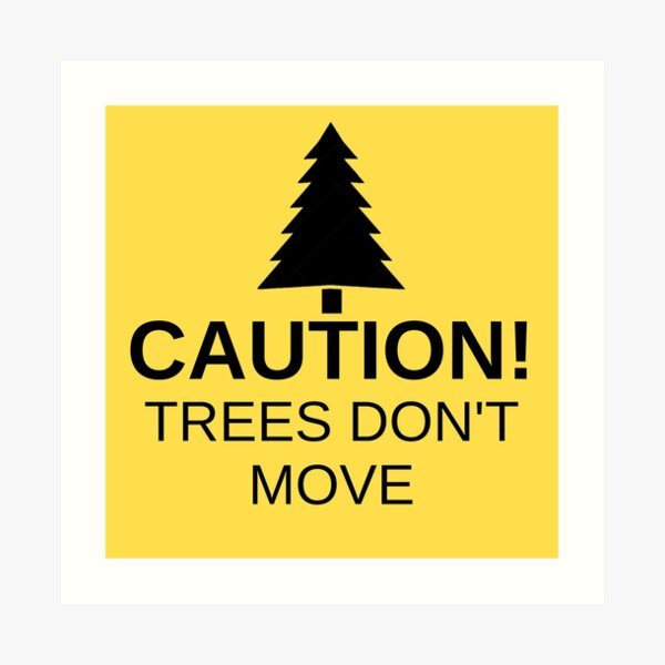 Caution! Trees don't move! Art Print
