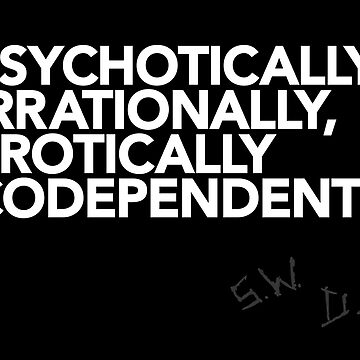 Psychotically, irrationally, erotically codependent (White text) by mithborien
