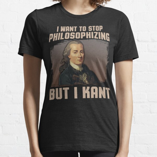 But I Kant stop philosophizing Essential T-Shirt