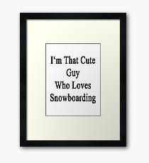 I'm That Cute Guy Who Loves Snowboarding Framed Print