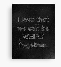 I Love That We Can Be Weird Together Canvas Print
