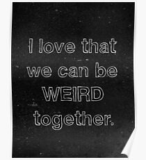 I Love That We Can Be Weird Together Poster