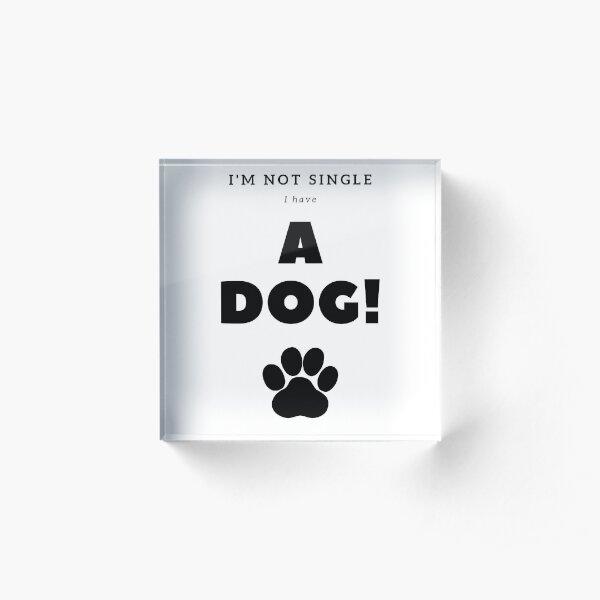 I'm not single I have a dog Acrylic Block