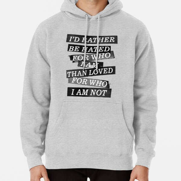 I rather be hated for who i am than loved for who I am not  Pullover Hoodie
