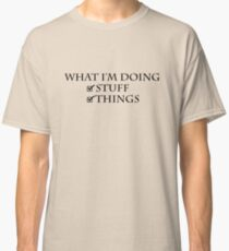 What I'm doing: Stuff, things Classic T-Shirt