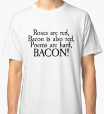 Roses are red, bacon is also red, poems are hard, bacon Classic T-Shirt