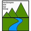 Landscapes are my thing by Phillip Shannon