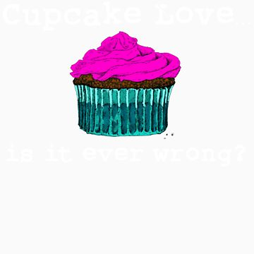 Cupcake Love...Is It Ever Wrong? (w/ white text) by themagpieprince