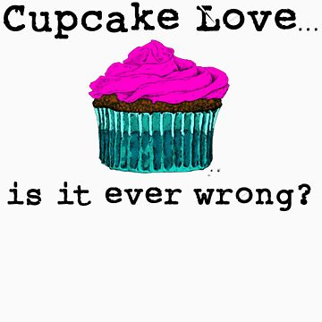 Cupcake Love...Is It Ever Wrong? (w/ black text) by themagpieprince