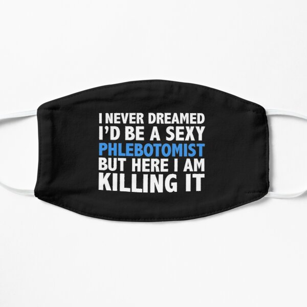 Never dreamt I'd be Sexy Phlebotomist but Killing it Phlebotomy Graduation Flat Mask