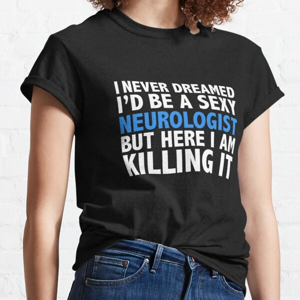 Never dreamt I'd be Sexy Neurologist but Killing it Neurology Doctor Medical School Graduation Classic T-Shirt