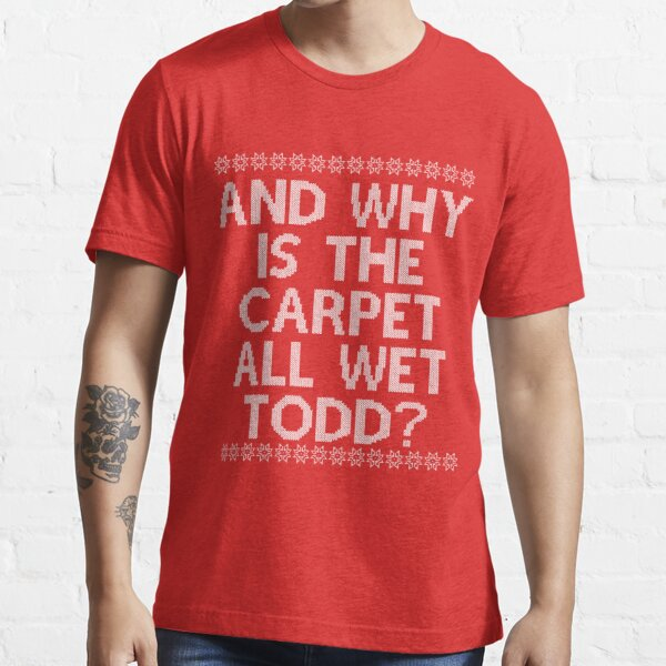 """""""And WHY is the carpet all wet TODD?"""" Essential T-Shirt"""