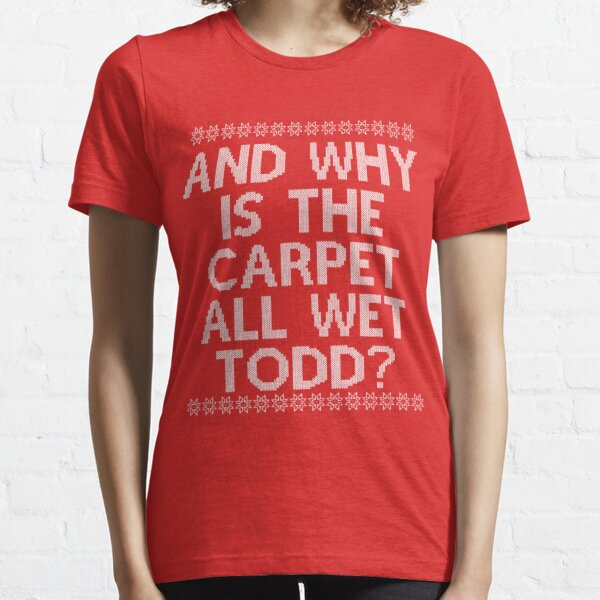 """And WHY is the carpet all wet TODD?"" Essential T-Shirt"