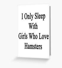 I Only Sleep With Girls Who Love Hamsters Greeting Card