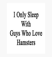 I Only Sleep With Guys Who Love Hamsters  Photographic Print