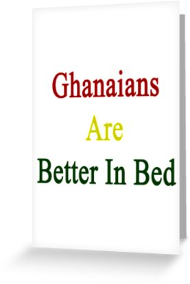 Ghanaians Are Better In Bed by supernova23