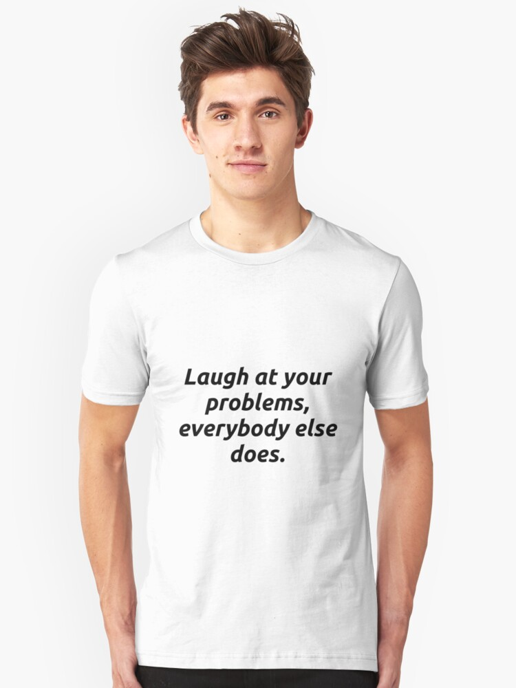 Laugh at your problems Unisex T-Shirt Front