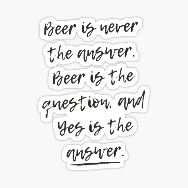 Beer is never the answer | Beer Jokes Sticker
