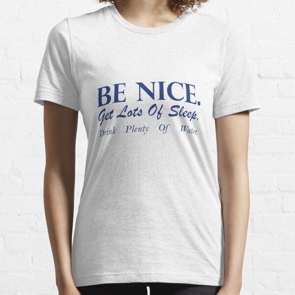 Be Nice Get Lots Of Sleep Drink Plenty Of Water Essential T-Shirt
