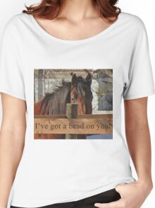 I've got a bead on you. Women's Relaxed Fit T-Shirt